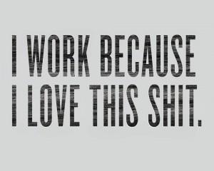 i work because i love